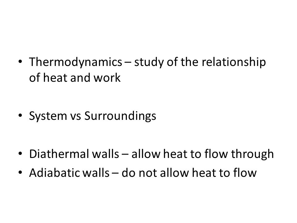 Thermodynamics – study of the relationship of heat and work System vs Surroundings Diathermal walls – allow heat to flow through Adiabatic walls – do not allow heat to flow