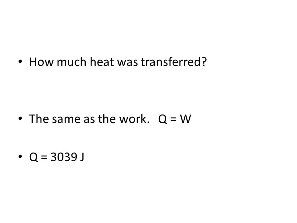 How much heat was transferred The same as the work. Q = W Q = 3039 J