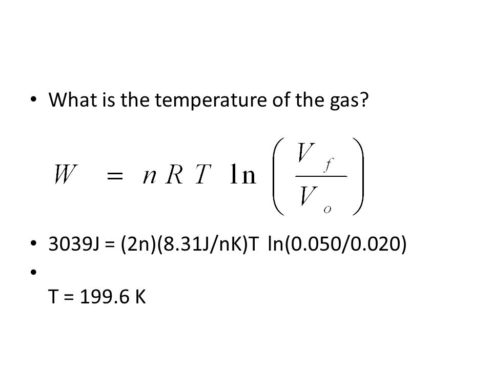 What is the temperature of the gas? 3039J = (2n)(8.31J/nK)T ln(0.050/0.020) T = 199.6 K