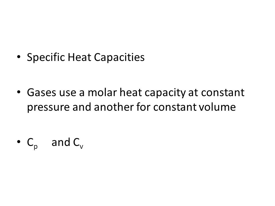 Specific Heat Capacities Gases use a molar heat capacity at constant pressure and another for constant volume C p and C v