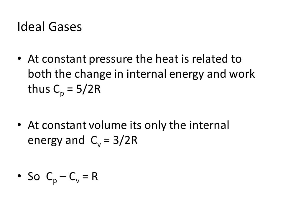 Ideal Gases At constant pressure the heat is related to both the change in internal energy and work thus C p = 5/2R At constant volume its only the in
