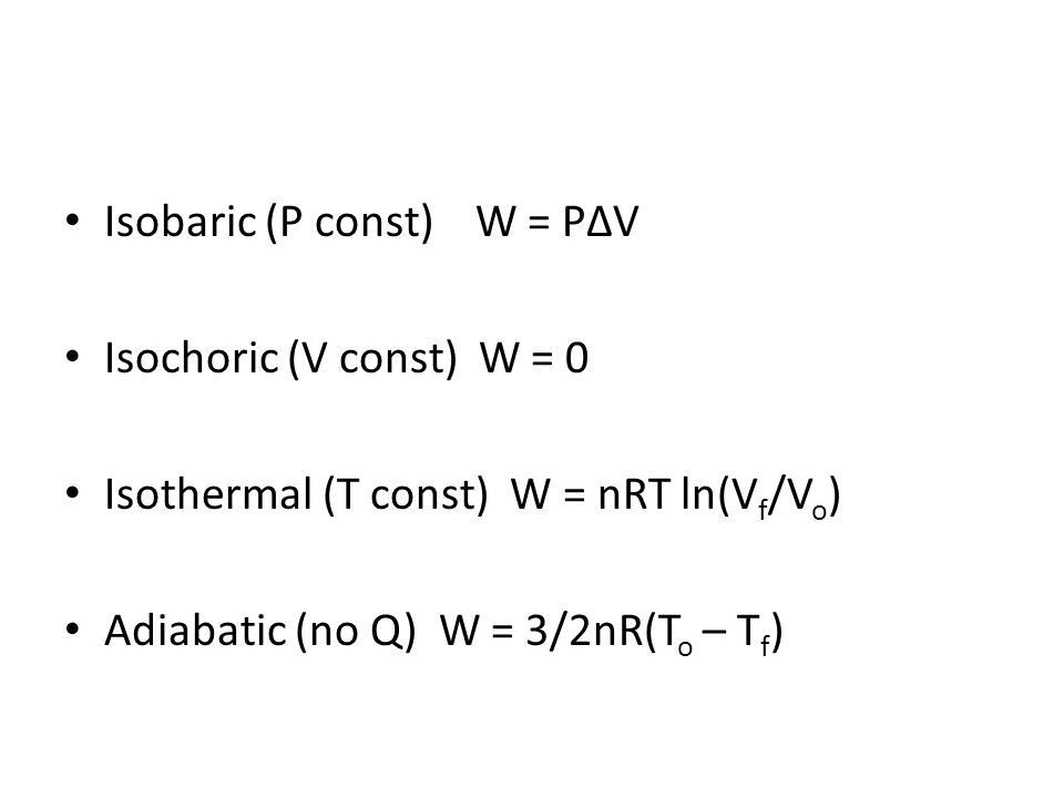 Isobaric (P const) W = PV Isochoric (V const) W = 0 Isothermal (T const) W = nRT ln(V f /V o ) Adiabatic (no Q) W = 3/2nR(T o – T f )