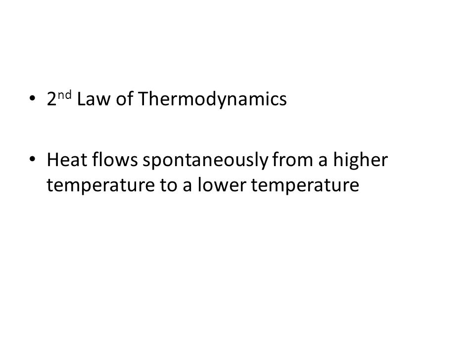 2 nd Law of Thermodynamics Heat flows spontaneously from a higher temperature to a lower temperature