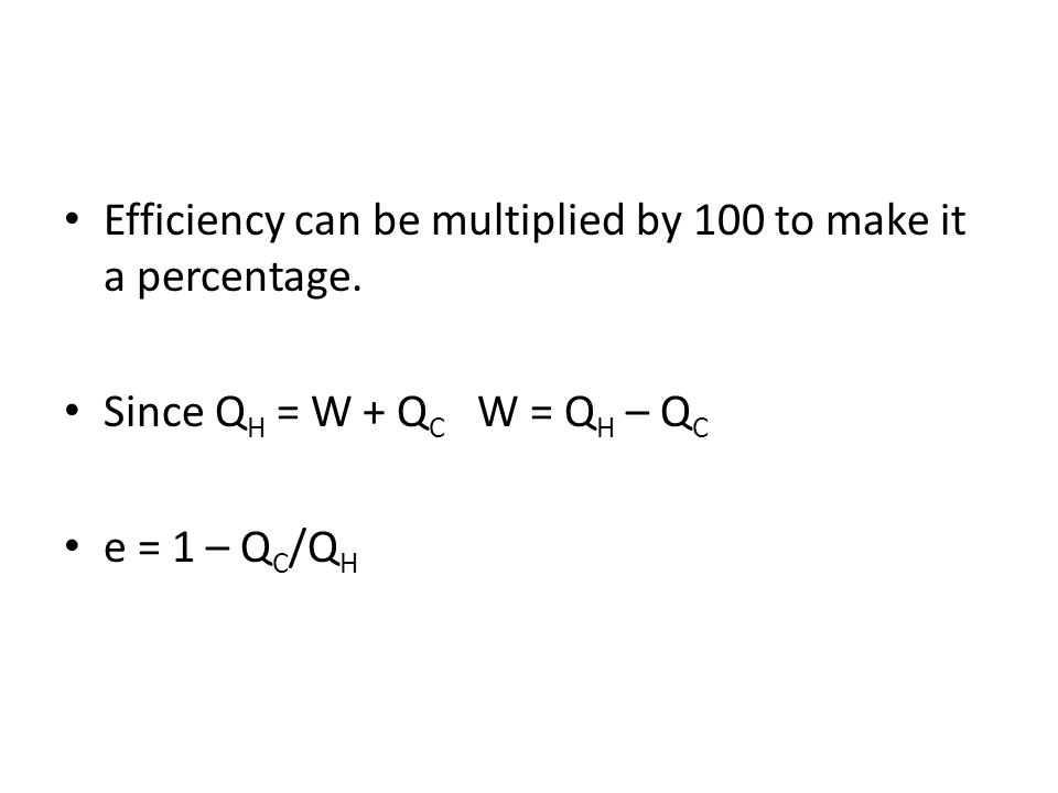 Efficiency can be multiplied by 100 to make it a percentage. Since Q H = W + Q C W = Q H – Q C e = 1 – Q C /Q H