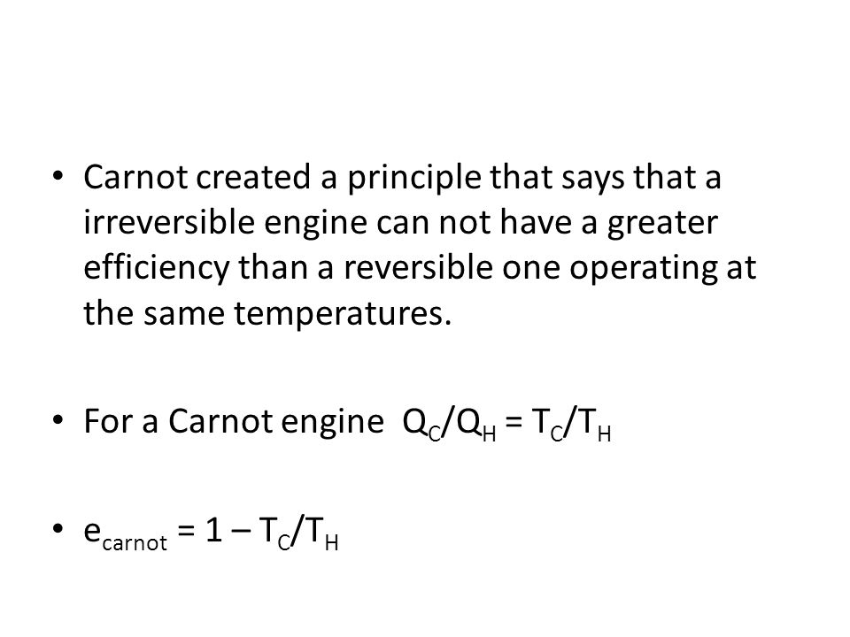 Carnot created a principle that says that a irreversible engine can not have a greater efficiency than a reversible one operating at the same temperatures.