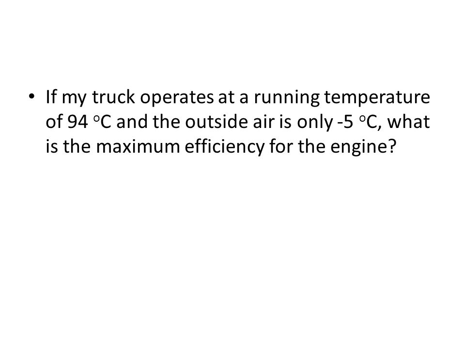 If my truck operates at a running temperature of 94 o C and the outside air is only -5 o C, what is the maximum efficiency for the engine