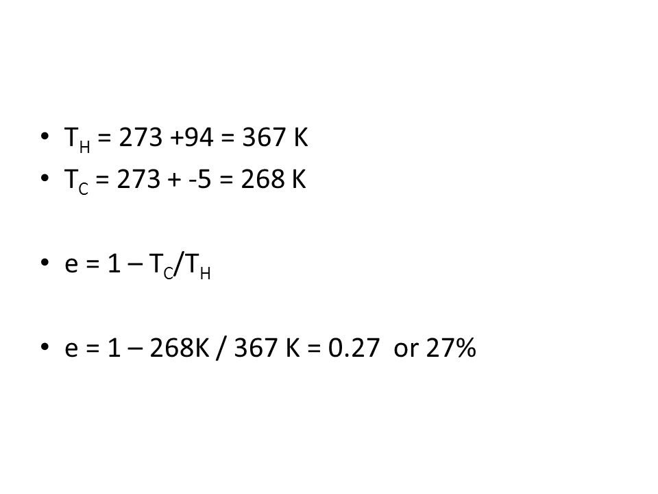 T H = 273 +94 = 367 K T C = 273 + -5 = 268 K e = 1 – T C /T H e = 1 – 268K / 367 K = 0.27 or 27%