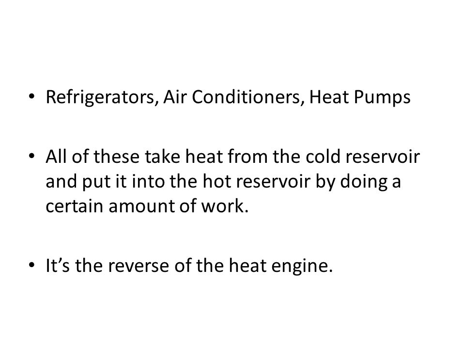 Refrigerators, Air Conditioners, Heat Pumps All of these take heat from the cold reservoir and put it into the hot reservoir by doing a certain amount