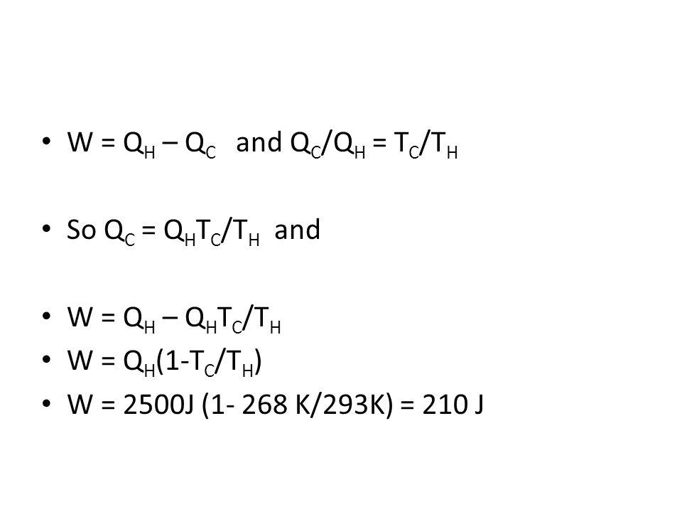 W = Q H – Q C and Q C /Q H = T C /T H So Q C = Q H T C /T H and W = Q H – Q H T C /T H W = Q H (1-T C /T H ) W = 2500J (1- 268 K/293K) = 210 J