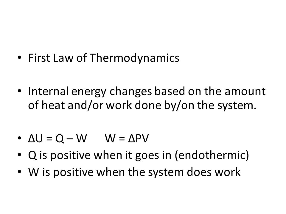 First Law of Thermodynamics Internal energy changes based on the amount of heat and/or work done by/on the system. U = Q – W W = PV Q is positive when