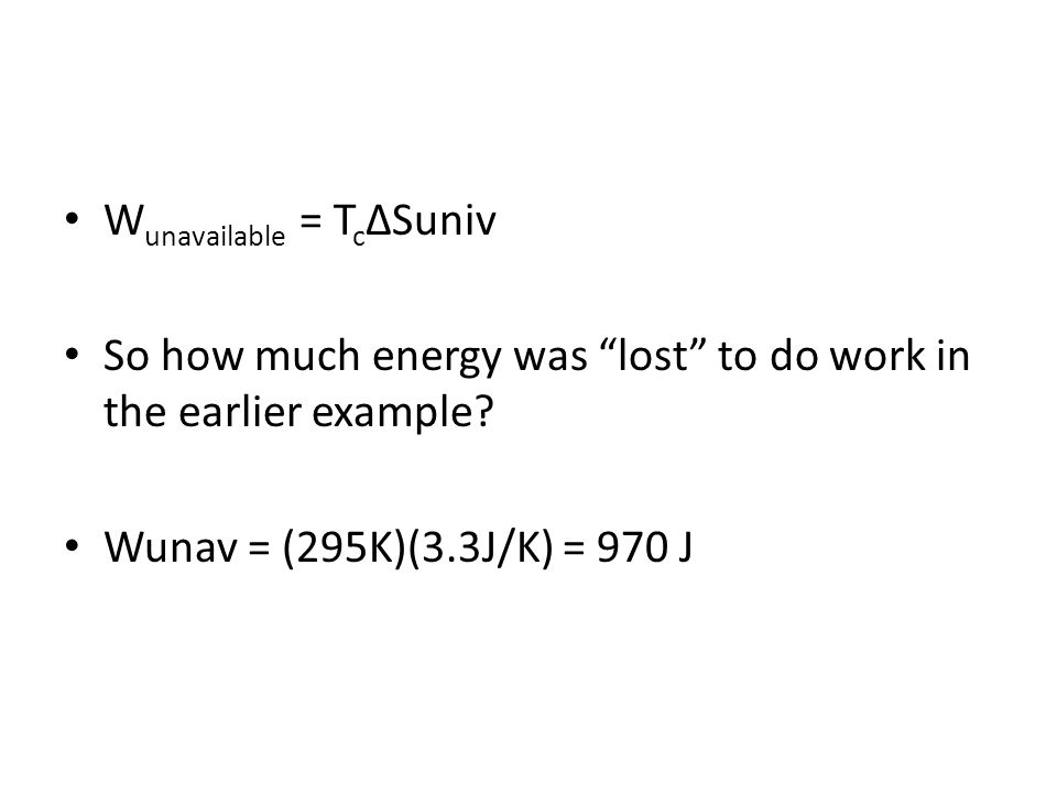 W unavailable = T c Suniv So how much energy was lost to do work in the earlier example? Wunav = (295K)(3.3J/K) = 970 J