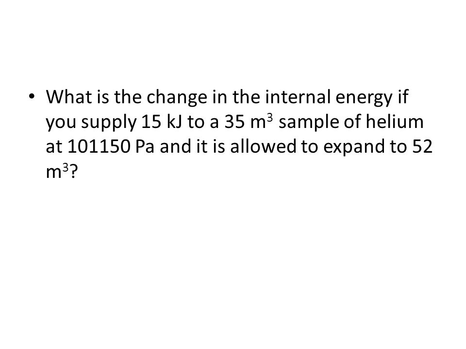 What is the change in the internal energy if you supply 15 kJ to a 35 m 3 sample of helium at 101150 Pa and it is allowed to expand to 52 m 3