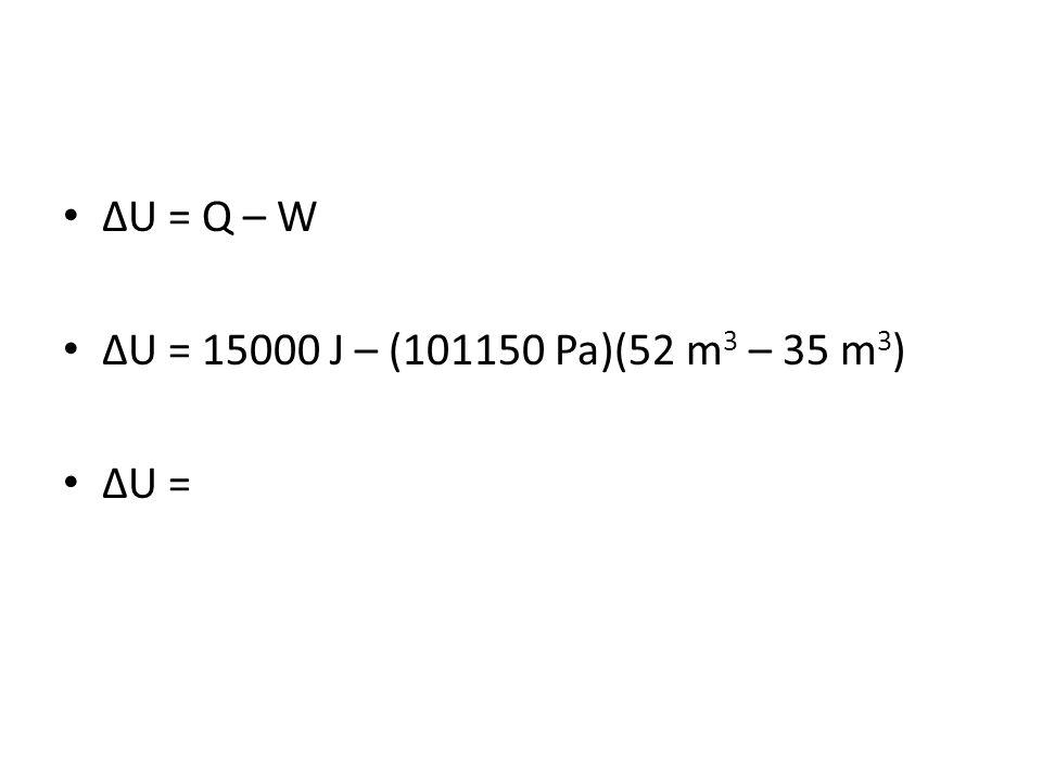 U = Q – W U = 15000 J – (101150 Pa)(52 m 3 – 35 m 3 ) U =