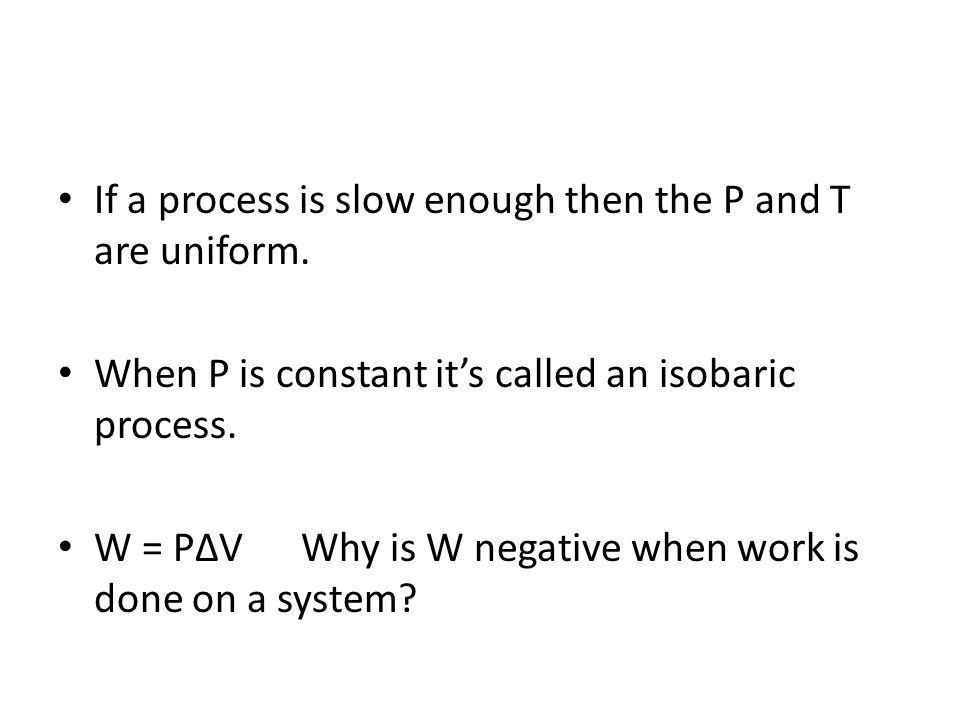 If a process is slow enough then the P and T are uniform. When P is constant its called an isobaric process. W = PV Why is W negative when work is don