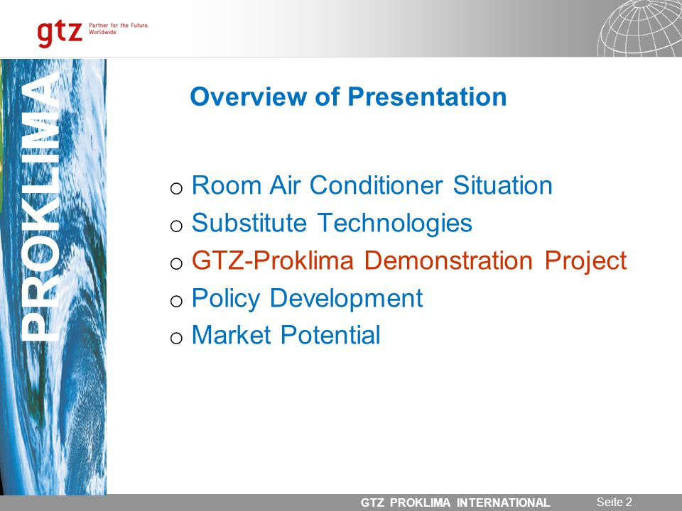 31.05.2014 Seite 2 GTZ PROKLIMA INTERNATIONAL PROKLIMA Overview of Presentation o Room Air Conditioner Situation o Substitute Technologies o GTZ-Proklima Demonstration Project o Policy Development o Market Potential PROKLIMA