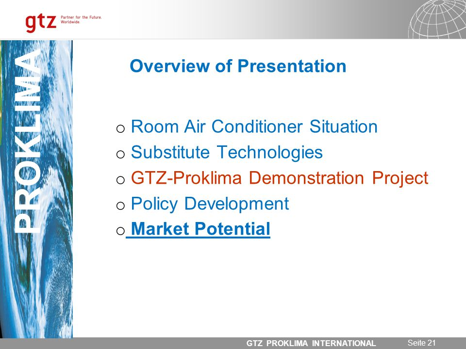 31.05.2014 Seite 21 GTZ PROKLIMA INTERNATIONAL PROKLIMA Overview of Presentation o Room Air Conditioner Situation o Substitute Technologies o GTZ-Proklima Demonstration Project o Policy Development o Market Potential PROKLIMA