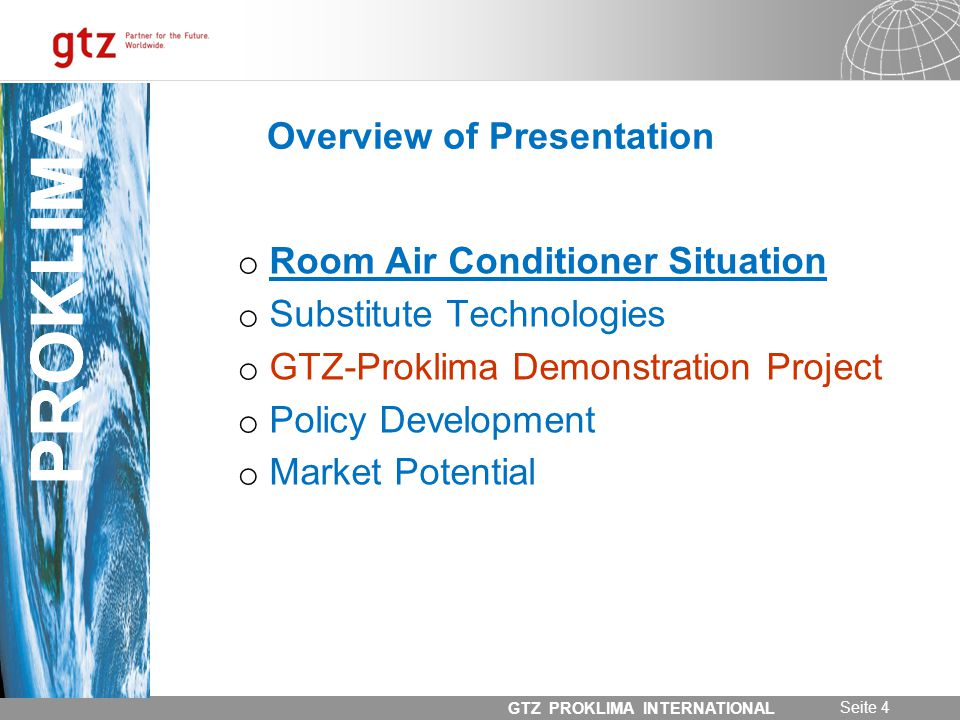 31.05.2014 Seite 4 GTZ PROKLIMA INTERNATIONAL PROKLIMA Overview of Presentation o Room Air Conditioner Situation o Substitute Technologies o GTZ-Proklima Demonstration Project o Policy Development o Market Potential PROKLIMA
