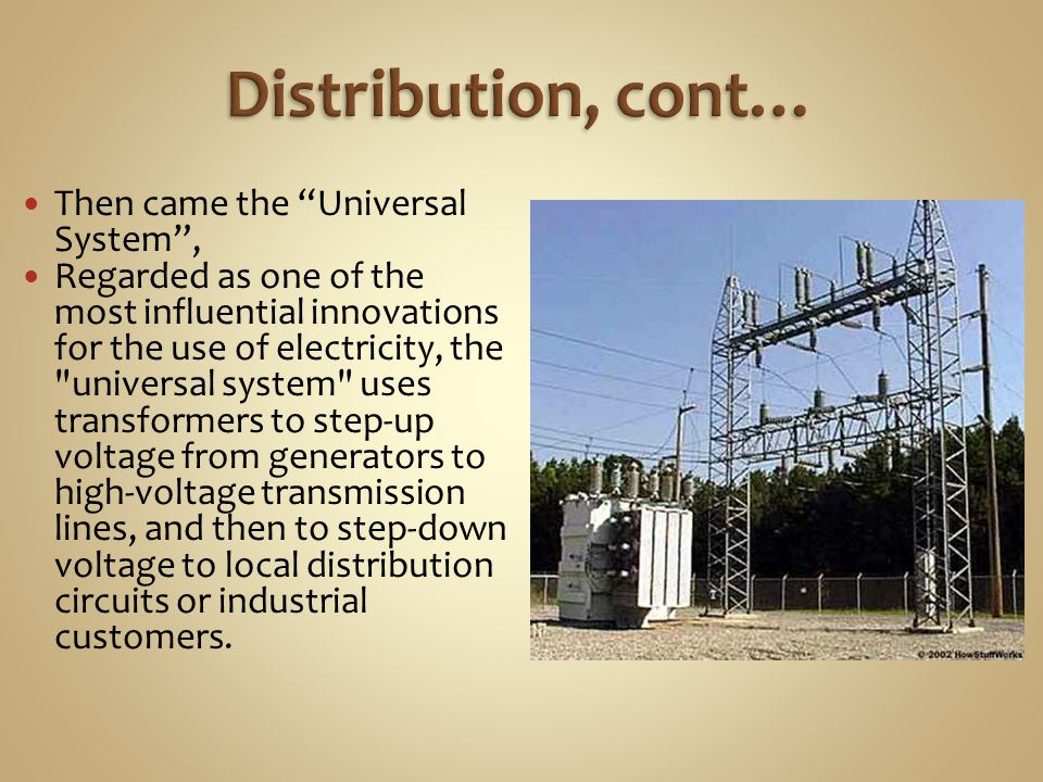 Then came the Universal System, Regarded as one of the most influential innovations for the use of electricity, the universal system uses transformers to step-up voltage from generators to high-voltage transmission lines, and then to step-down voltage to local distribution circuits or industrial customers.