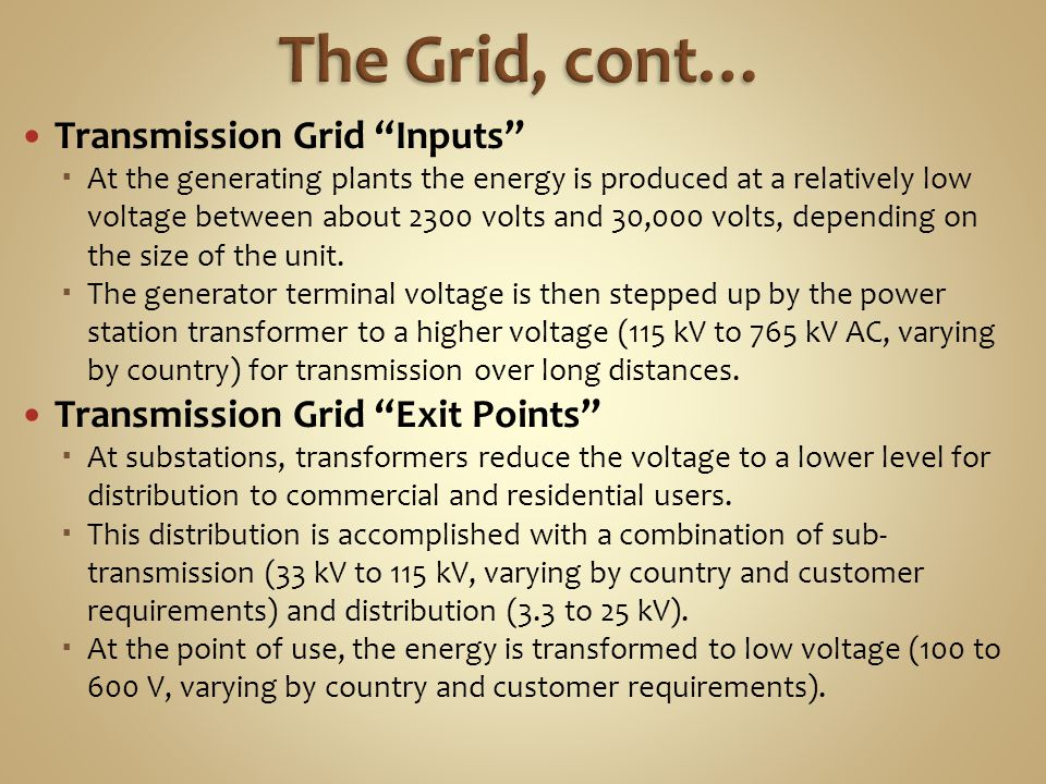 Transmission Grid Inputs At the generating plants the energy is produced at a relatively low voltage between about 2300 volts and 30,000 volts, depending on the size of the unit.