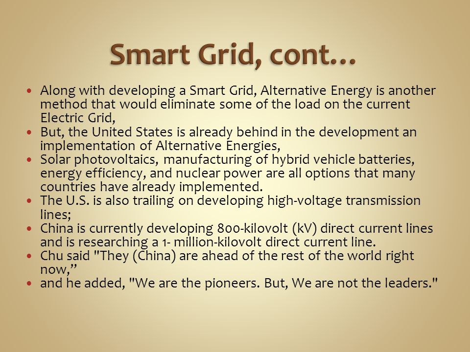 Along with developing a Smart Grid, Alternative Energy is another method that would eliminate some of the load on the current Electric Grid, But, the United States is already behind in the development an implementation of Alternative Energies, Solar photovoltaics, manufacturing of hybrid vehicle batteries, energy efficiency, and nuclear power are all options that many countries have already implemented.