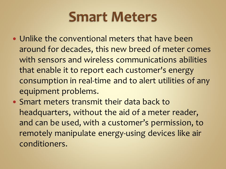 Unlike the conventional meters that have been around for decades, this new breed of meter comes with sensors and wireless communications abilities that enable it to report each customer s energy consumption in real-time and to alert utilities of any equipment problems.