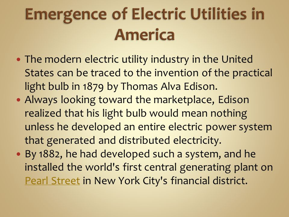 The modern electric utility industry in the United States can be traced to the invention of the practical light bulb in 1879 by Thomas Alva Edison.
