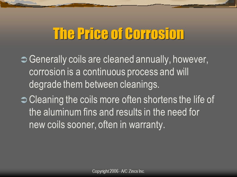 Copyright 2006 - A/C Zincs Inc. The Price of Corrosion Air conditioning manufacturers are plagued with the problem of expensive metal part corrosion a