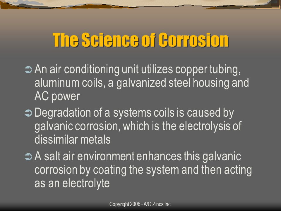 Copyright 2006 - A/C Zincs Inc. PULL THE PIN ON CORROSION TM Fasten a new CORROSION GRENADE TM to the suction line of any air conditioner It inhibits