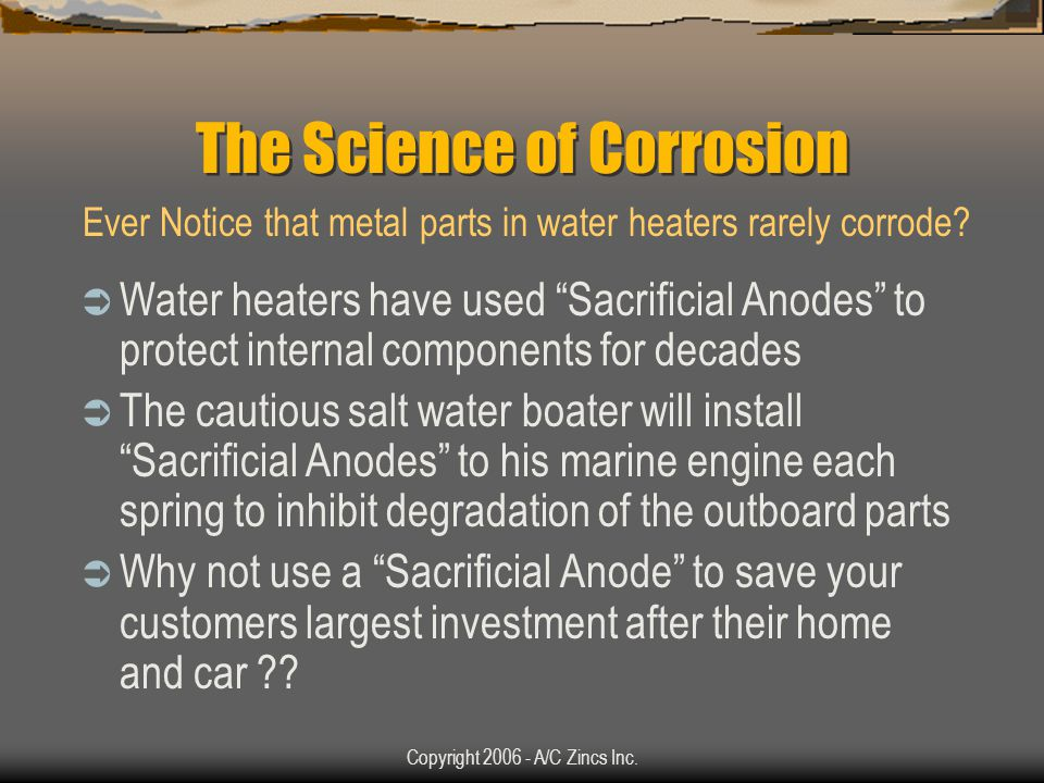 Copyright 2006 - A/C Zincs Inc. The Science of Corrosion The more dissimilar the metals, the faster the corrosion will occur The CORROSION GRENADE TM