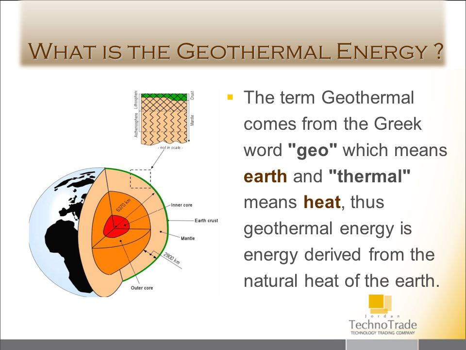 What is the Geothermal Energy ? The term Geothermal comes from the Greek word