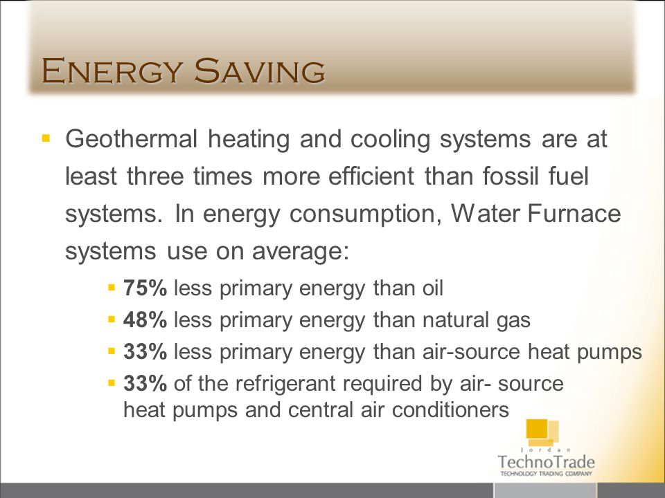 Energy Saving Geothermal heating and cooling systems are at least three times more efficient than fossil fuel systems. In energy consumption, Water Fu