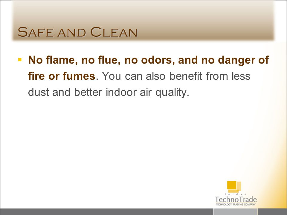 Safe and Clean No flame, no flue, no odors, and no danger of fire or fumes. You can also benefit from less dust and better indoor air quality.