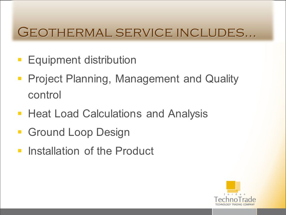 Geothermal service includes… Equipment distribution Project Planning, Management and Quality control Heat Load Calculations and Analysis Ground Loop D