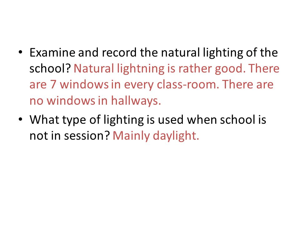Examine and record the natural lighting of the school? Natural lightning is rather good. There are 7 windows in every class-room. There are no windows