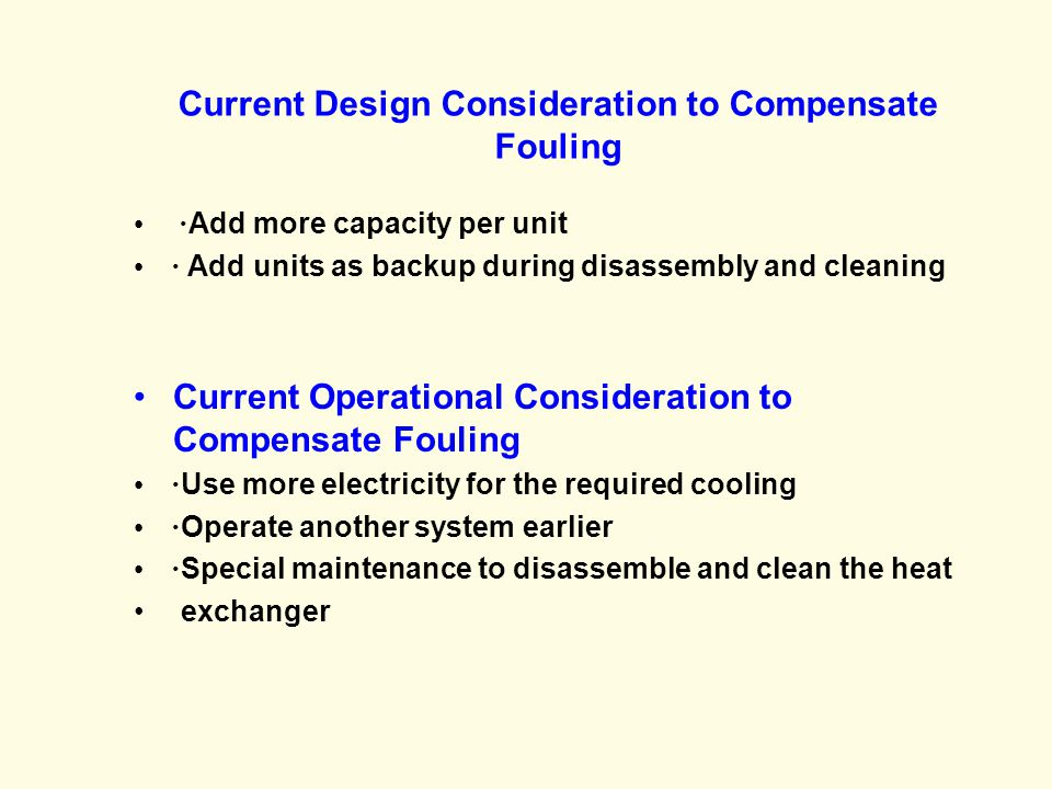 Current Design Consideration to Compensate Fouling · Add more capacity per unit · Add units as backup during disassembly and cleaning Current Operational Consideration to Compensate Fouling · Use more electricity for the required cooling · Operate another system earlier · Special maintenance to disassemble and clean the heat exchanger