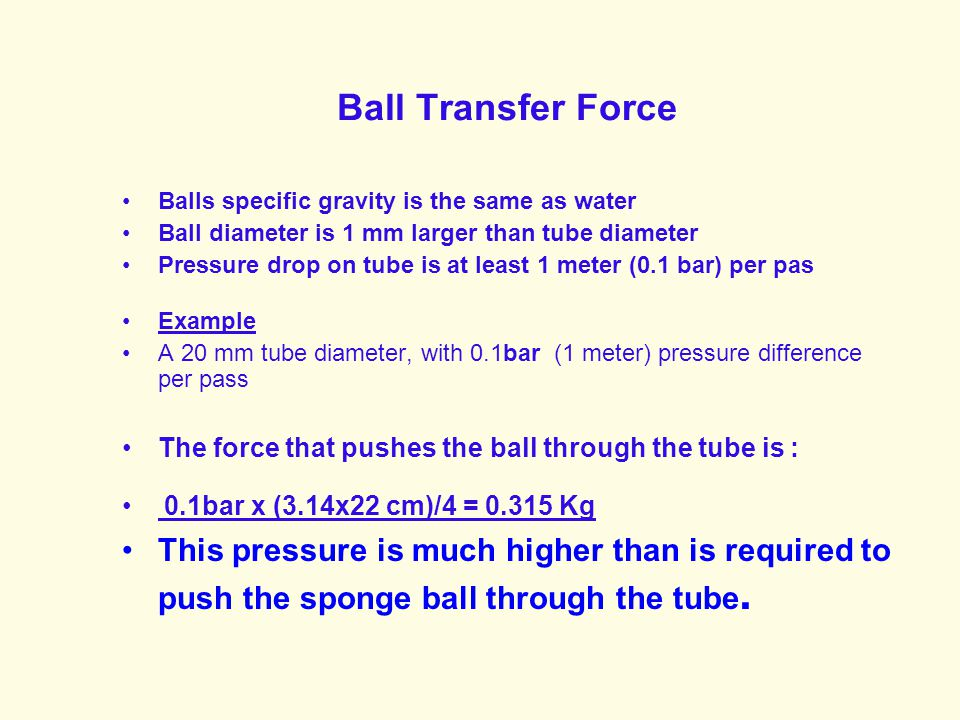 Ball Transfer Force Balls specific gravity is the same as water Ball diameter is 1 mm larger than tube diameter Pressure drop on tube is at least 1 meter (0.1 bar) per pas Example A 20 mm tube diameter, with 0.1bar (1 meter) pressure difference per pass The force that pushes the ball through the tube is: 0.1 bar x (3.14x22 cm)/4 = 0.315 Kg This pressure is much higher than is required to push the sponge ball through the tube.