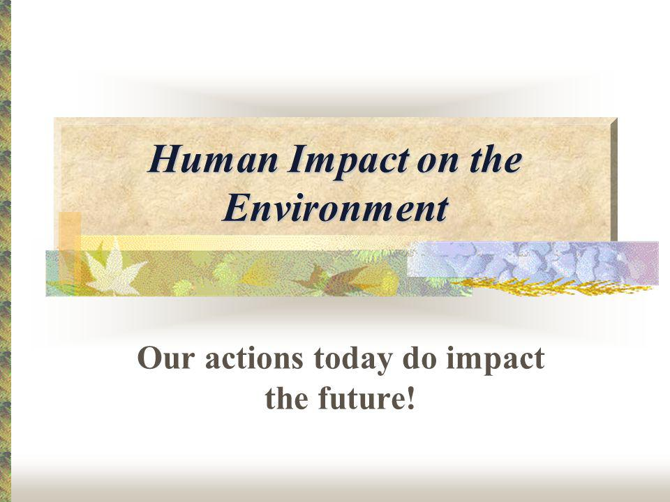 Human Impact on the Environment Our actions today do impact the future!