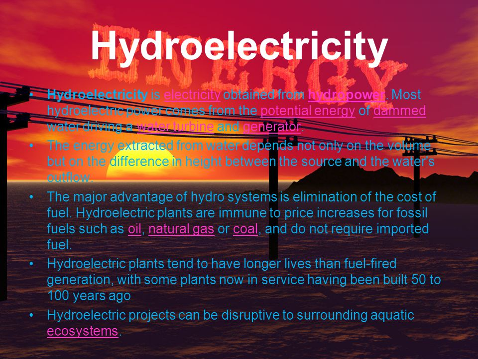 Hydroelectricity Hydroelectricity is electricity obtained from hydropower. Most hydroelectric power comes from the potential energy of dammed water dr