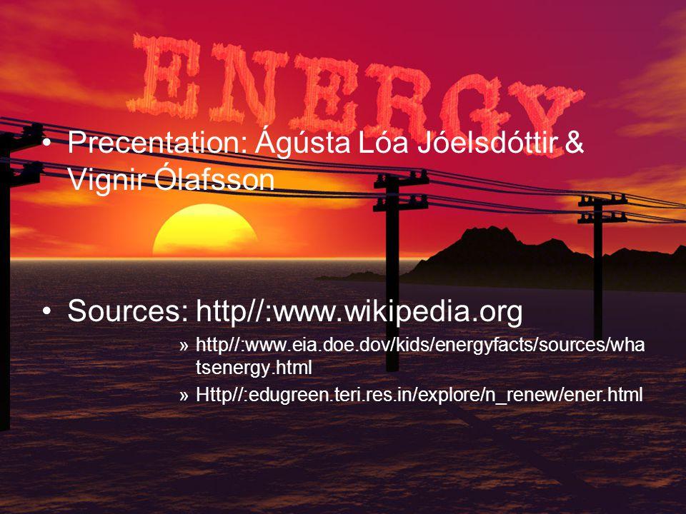 Precentation: Ágústa Lóa Jóelsdóttir & Vignir Ólafsson Sources: http//:www.wikipedia.org »http//:www.eia.doe.dov/kids/energyfacts/sources/wha tsenergy