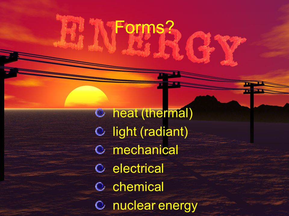 Forms? heat (thermal) light (radiant) mechanical electrical chemical nuclear energy