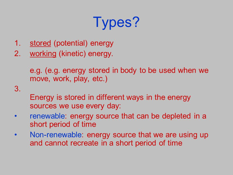 Types? 1.stored (potential) energy 2.working (kinetic) energy. e.g. (e.g. energy stored in body to be used when we move, work, play, etc.) 3. Energy i