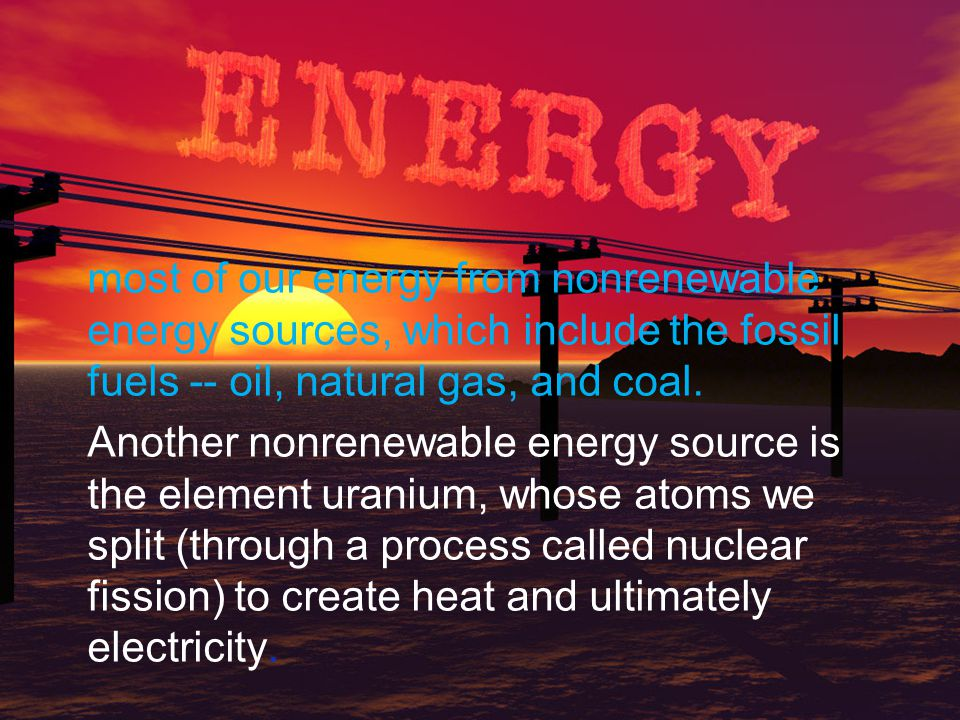 most of our energy from nonrenewable energy sources, which include the fossil fuels -- oil, natural gas, and coal. Another nonrenewable energy source