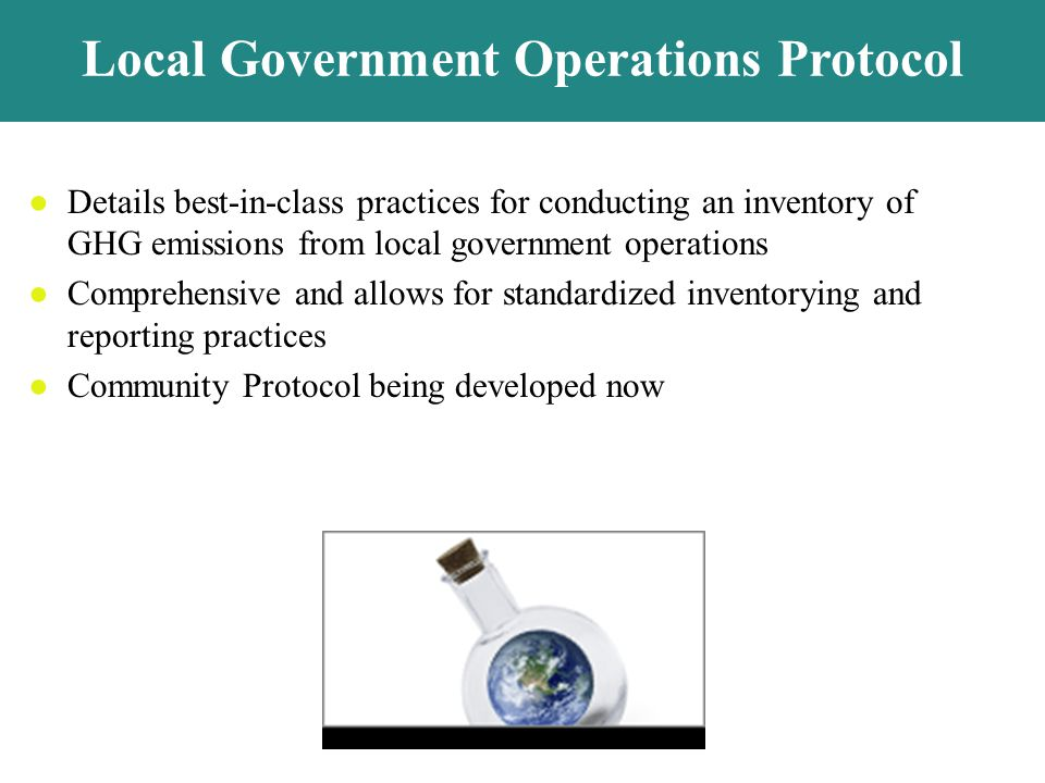 Details best-in-class practices for conducting an inventory of GHG emissions from local government operations Comprehensive and allows for standardized inventorying and reporting practices Community Protocol being developed now Local Government Operations Protocol