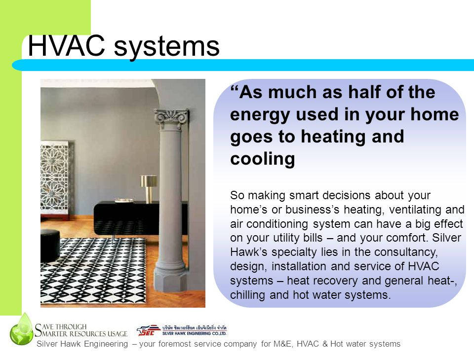 Silver Hawk Engineering – your foremost service company for M&E, HVAC & Hot water systems HVAC systems As much as half of the energy used in your home goes to heating and cooling So making smart decisions about your homes or businesss heating, ventilating and air conditioning system can have a big effect on your utility bills – and your comfort.