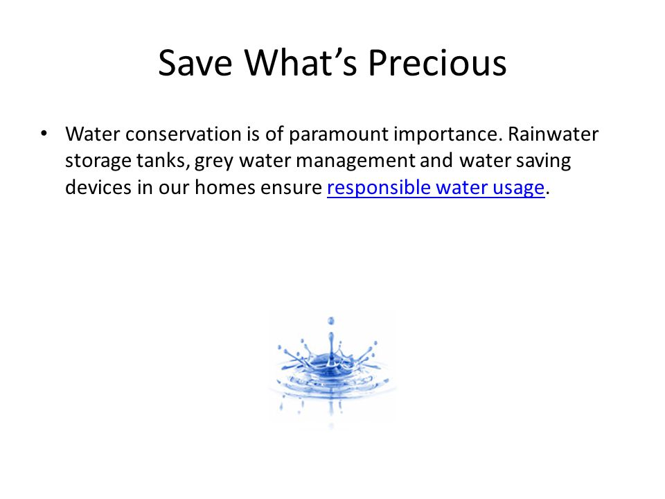 Save Whats Precious Water conservation is of paramount importance. Rainwater storage tanks, grey water management and water saving devices in our home