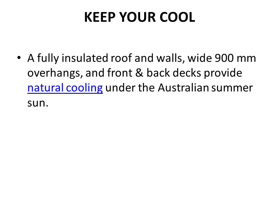 KEEP YOUR COOL A fully insulated roof and walls, wide 900 mm overhangs, and front & back decks provide natural cooling under the Australian summer sun.