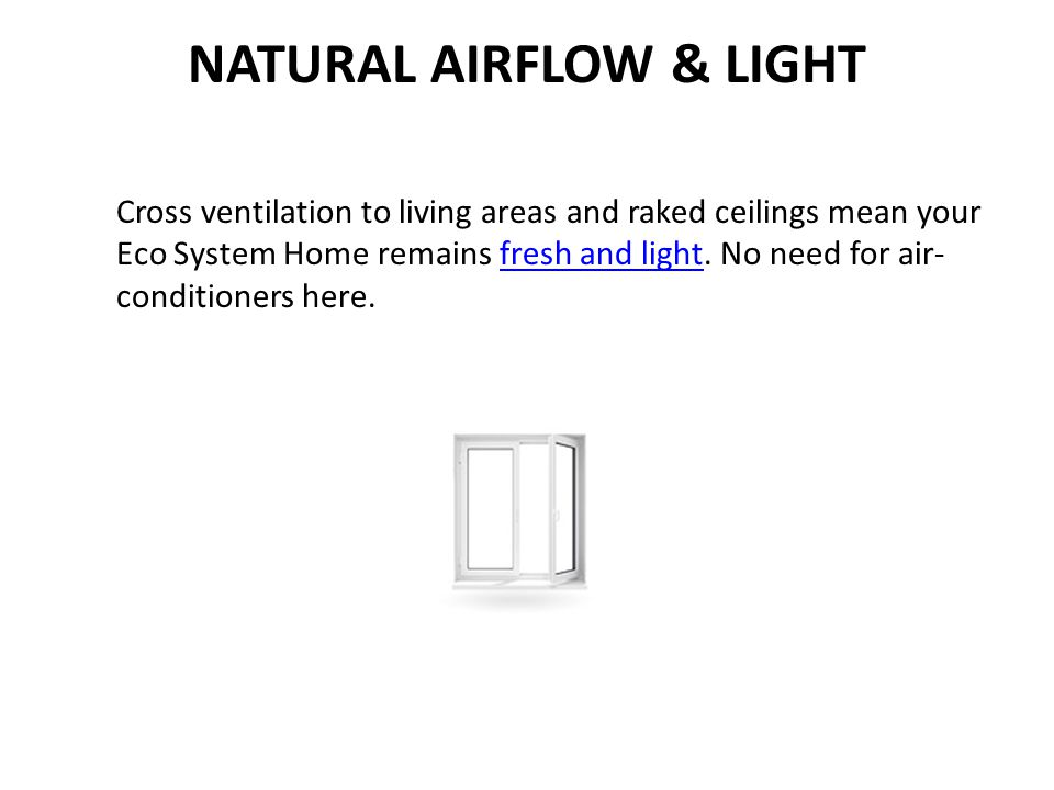 NATURAL AIRFLOW & LIGHT Cross ventilation to living areas and raked ceilings mean your Eco System Home remains fresh and light. No need for air- condi