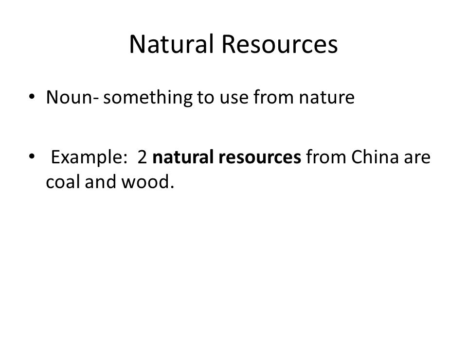 Natural Resources Noun- something to use from nature Example: 2 natural resources from China are coal and wood.