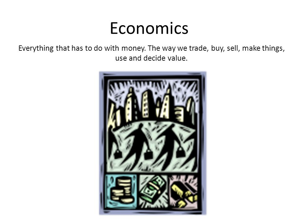 Economics Everything that has to do with money. The way we trade, buy, sell, make things, use and decide value.