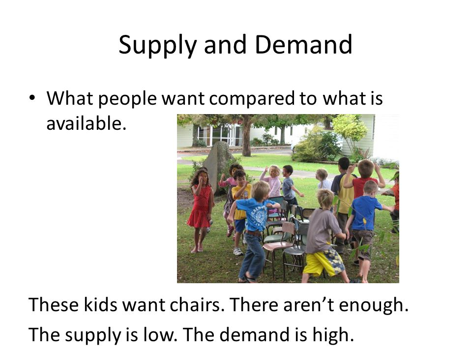 Supply and Demand What people want compared to what is available. These kids want chairs. There arent enough. The supply is low. The demand is high.